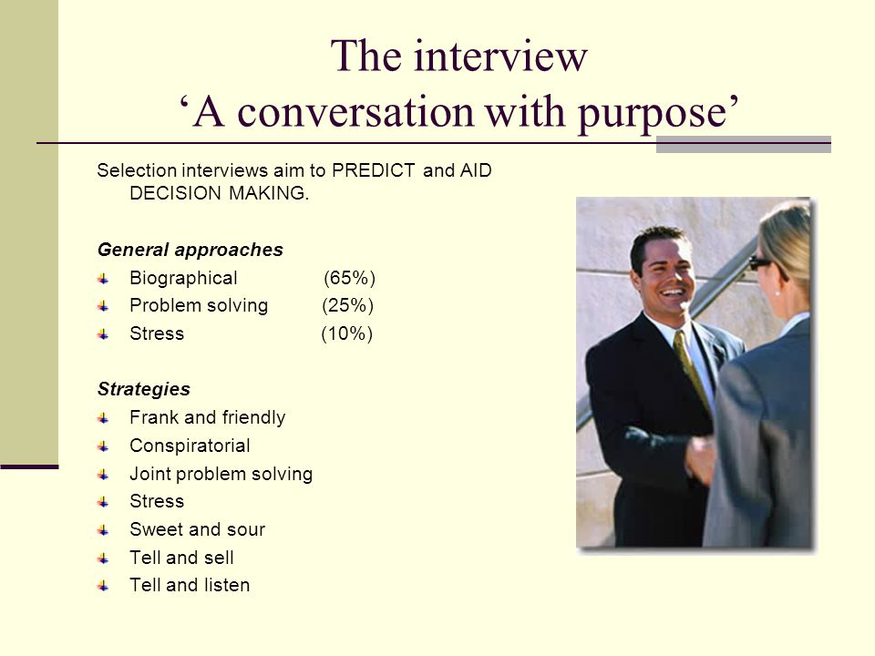 The interview 'A conversation with purpose' Selection interviews aim to PREDICT and AID DECISION MAKING.
