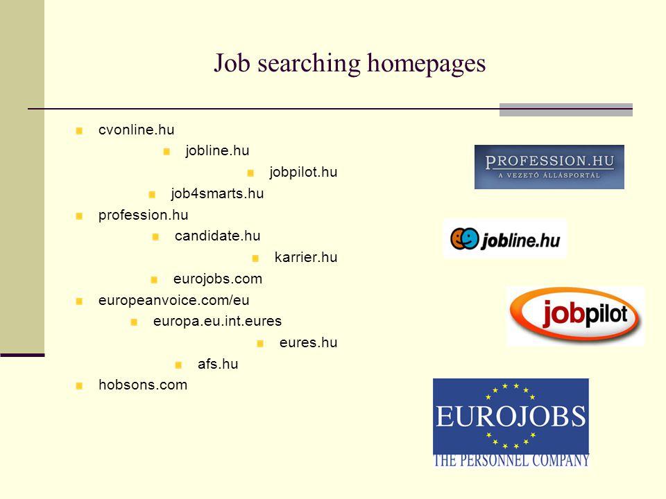 Job searching homepages cvonline.hu jobline.hu jobpilot.hu job4smarts.hu profession.hu candidate.hu karrier.hu eurojobs.com europeanvoice.com/eu europa.eu.int.eures eures.hu afs.hu hobsons.com