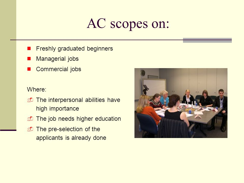 AC scopes on: Freshly graduated beginners Managerial jobs Commercial jobs Where:  The interpersonal abilities have high importance  The job needs higher education  The pre-selection of the applicants is already done