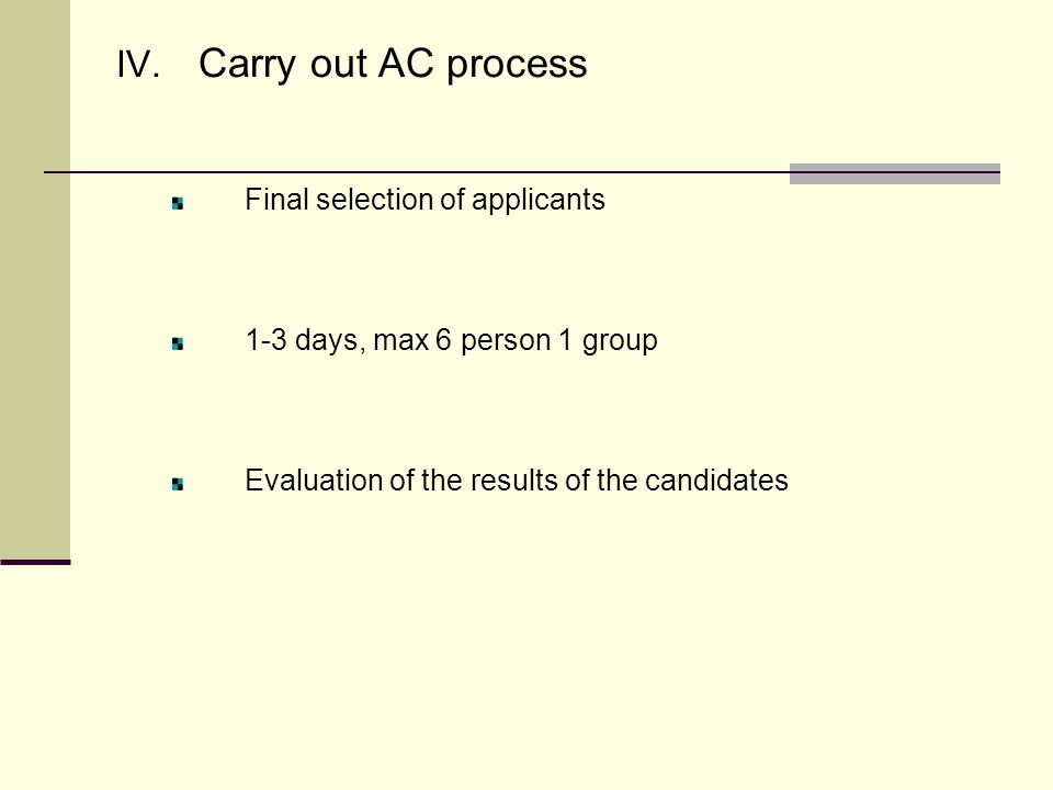 IV. Carry out AC process Final selection of applicants 1-3 days, max 6 person 1 group Evaluation of the results of the candidates
