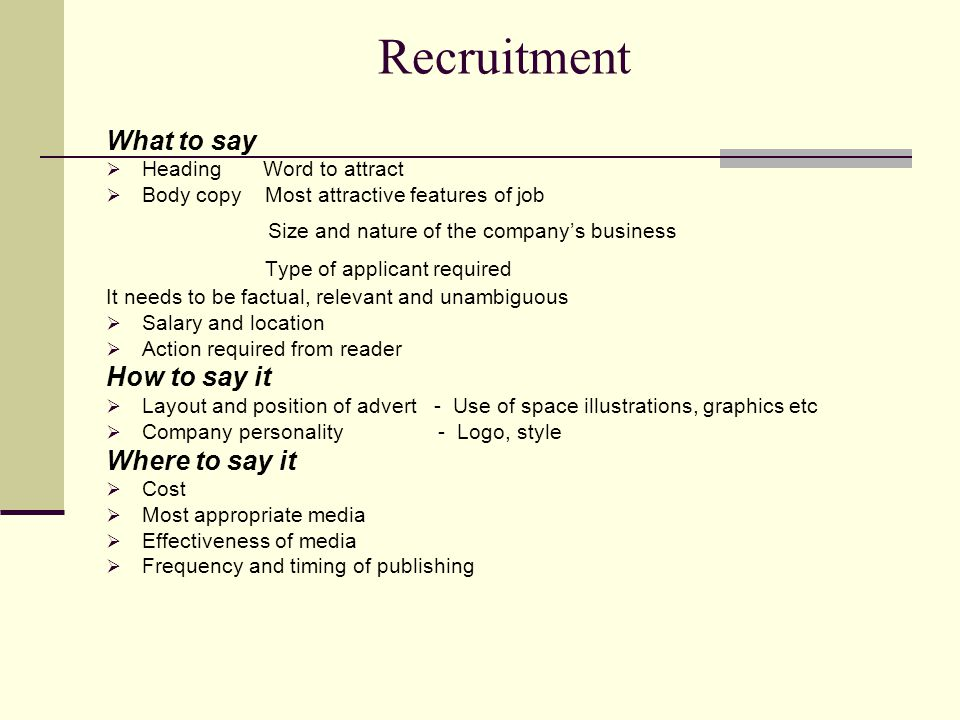 Recruitment What to say  Heading Word to attract  Body copy Most attractive features of job Size and nature of the company's business Type of applicant required It needs to be factual, relevant and unambiguous  Salary and location  Action required from reader How to say it  Layout and position of advert - Use of space illustrations, graphics etc  Company personality - Logo, style Where to say it  Cost  Most appropriate media  Effectiveness of media  Frequency and timing of publishing