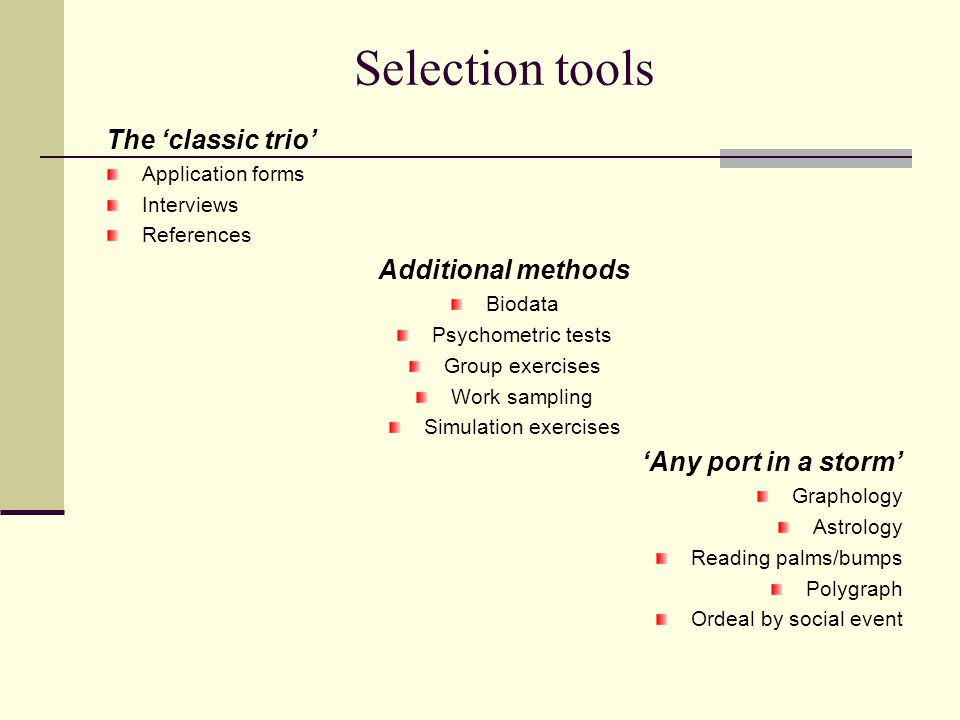 Selection tools The 'classic trio' Application forms Interviews References Additional methods Biodata Psychometric tests Group exercises Work sampling Simulation exercises 'Any port in a storm' Graphology Astrology Reading palms/bumps Polygraph Ordeal by social event