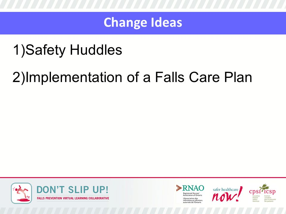Change Ideas 1)Safety Huddles 2)Implementation of a Falls Care Plan