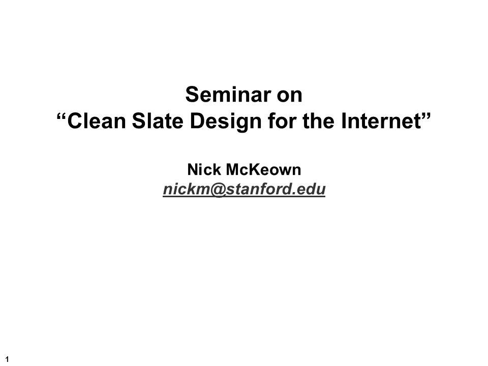 1 Seminar on Clean Slate Design for the Internet Nick McKeown nickm@stanford.edu nickm@stanford.edu