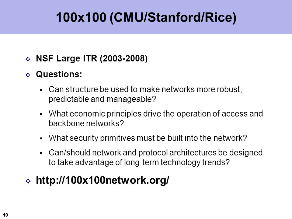 10 100x100 (CMU/Stanford/Rice)  NSF Large ITR (2003-2008)  Questions:  Can structure be used to make networks more robust, predictable and manageable.