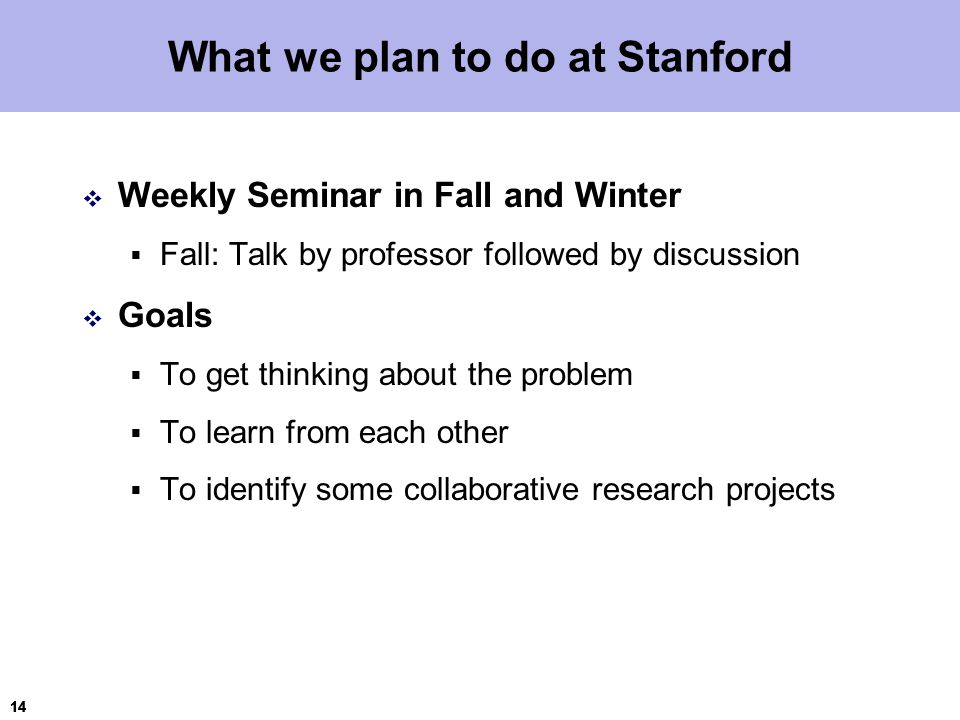 14 What we plan to do at Stanford  Weekly Seminar in Fall and Winter  Fall: Talk by professor followed by discussion  Goals  To get thinking about the problem  To learn from each other  To identify some collaborative research projects