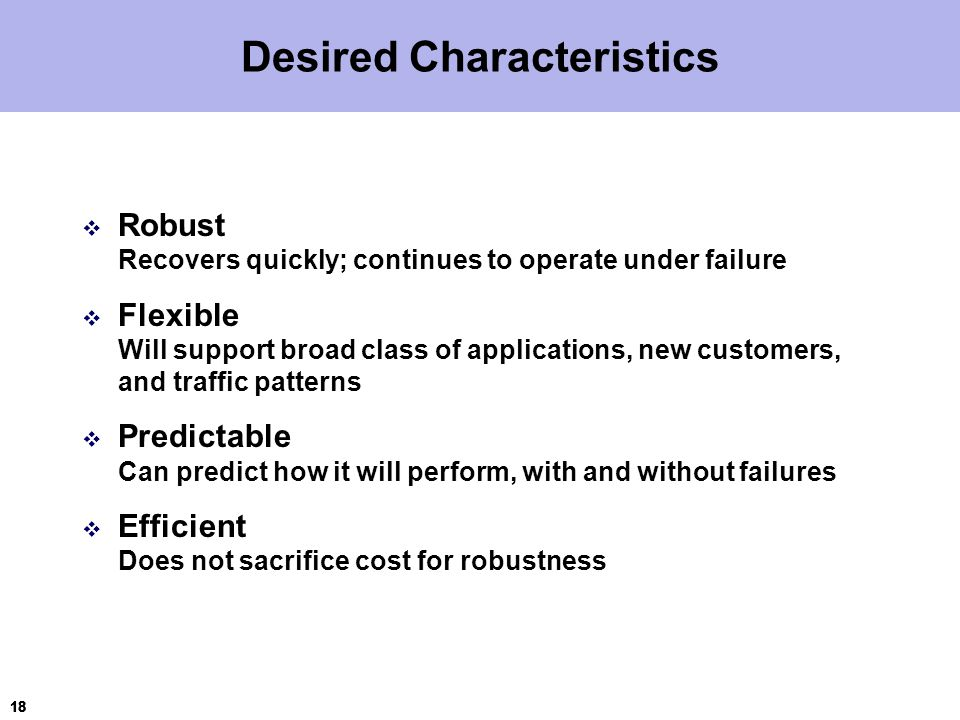 18 Desired Characteristics  Robust Recovers quickly; continues to operate under failure  Flexible Will support broad class of applications, new customers, and traffic patterns  Predictable Can predict how it will perform, with and without failures  Efficient Does not sacrifice cost for robustness