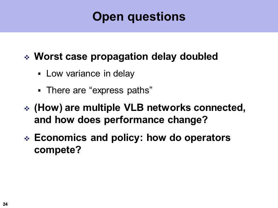 24 Open questions  Worst case propagation delay doubled  Low variance in delay  There are express paths  (How) are multiple VLB networks connected, and how does performance change.