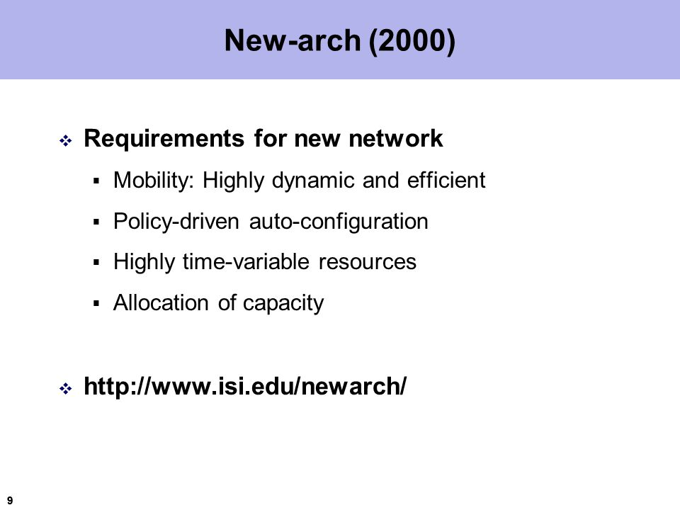 9 99 New-arch (2000)  Requirements for new network  Mobility: Highly dynamic and efficient  Policy-driven auto-configuration  Highly time-variable resources  Allocation of capacity  http://www.isi.edu/newarch/