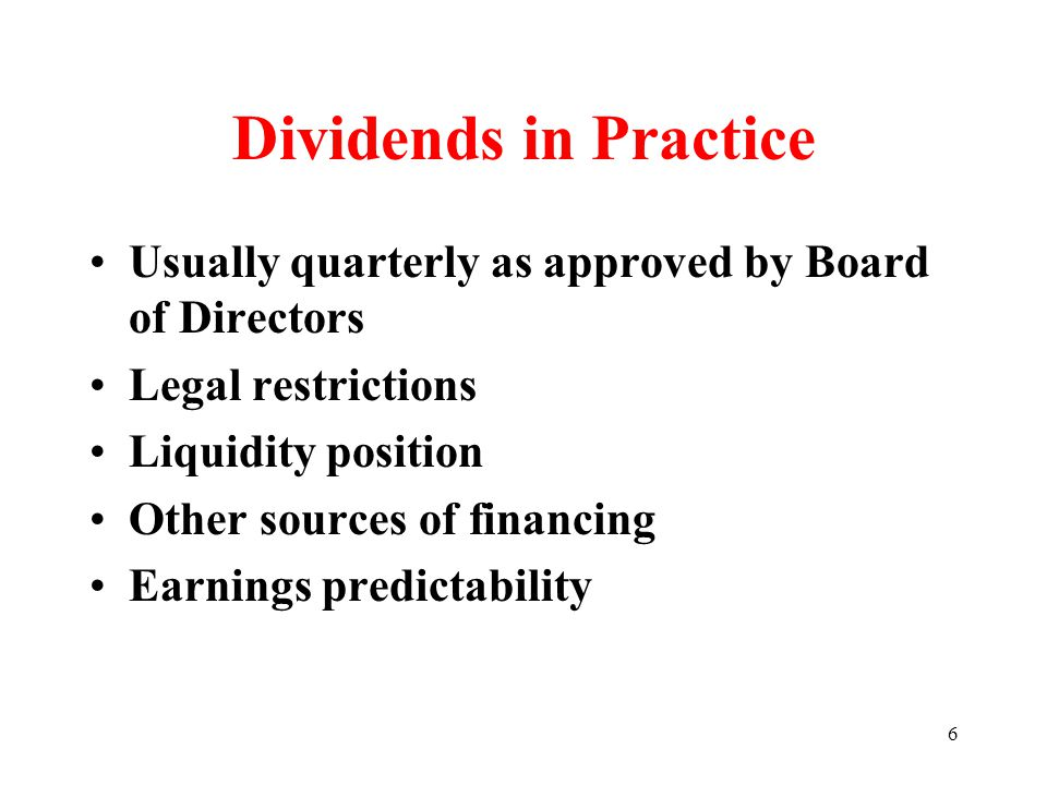 6 Dividends in Practice Usually quarterly as approved by Board of Directors Legal restrictions Liquidity position Other sources of financing Earnings predictability