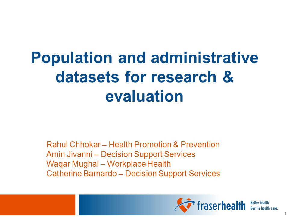 2 Objectives 1.Have some knowledge of the types of population and administrative data available in and outside of Fraser Health 2.Have a basic understanding of the use of population and administrative data in planning, evaluation, and research 3.Have knowledge of the policy and procedures for research related data requests in Fraser Health