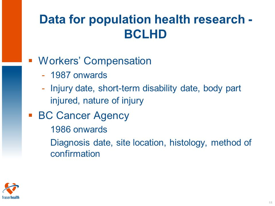11 Data for population health research - BCLHD  Workers' Compensation - 1987 onwards - Injury date, short-term disability date, body part injured, nature of injury  BC Cancer Agency 1986 onwards Diagnosis date, site location, histology, method of confirmation