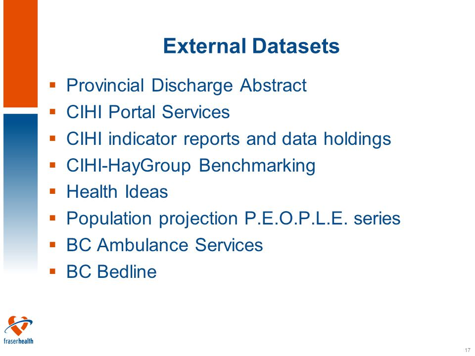 17 External Datasets  Provincial Discharge Abstract  CIHI Portal Services  CIHI indicator reports and data holdings  CIHI-HayGroup Benchmarking  Health Ideas  Population projection P.E.O.P.L.E.