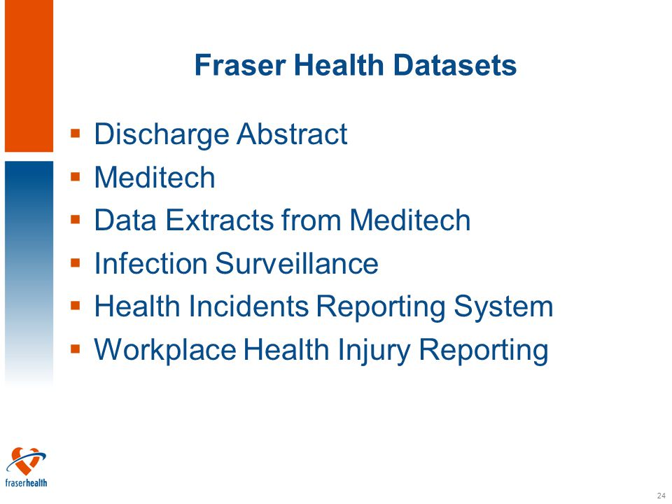 24 Fraser Health Datasets  Discharge Abstract  Meditech  Data Extracts from Meditech  Infection Surveillance  Health Incidents Reporting System  Workplace Health Injury Reporting