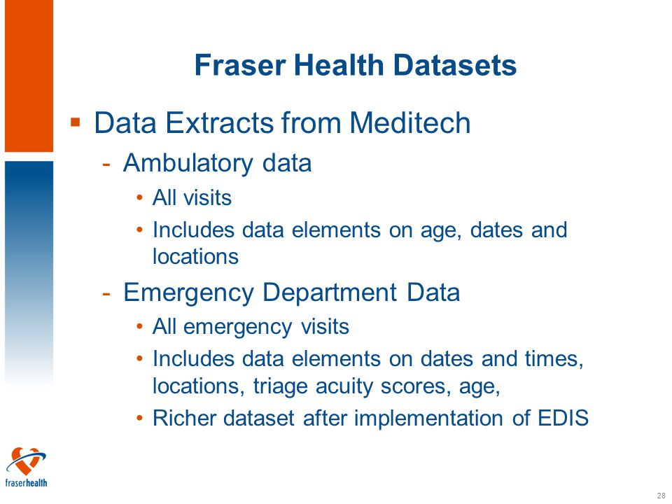 28 Fraser Health Datasets  Data Extracts from Meditech -Ambulatory data All visits Includes data elements on age, dates and locations -Emergency Department Data All emergency visits Includes data elements on dates and times, locations, triage acuity scores, age, Richer dataset after implementation of EDIS