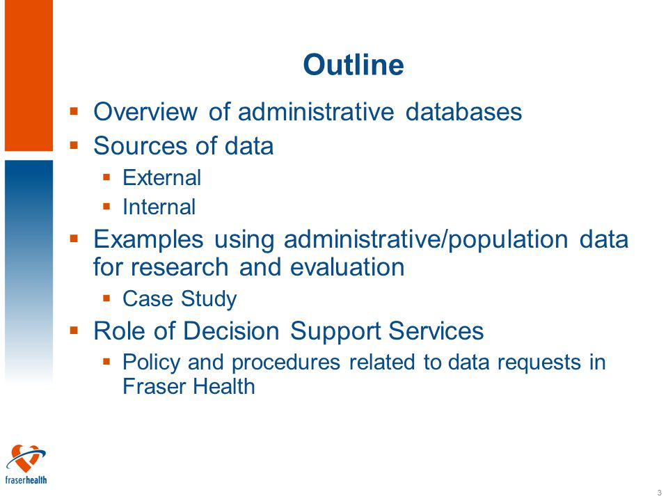 3 Outline  Overview of administrative databases  Sources of data  External  Internal  Examples using administrative/population data for research and evaluation  Case Study  Role of Decision Support Services  Policy and procedures related to data requests in Fraser Health