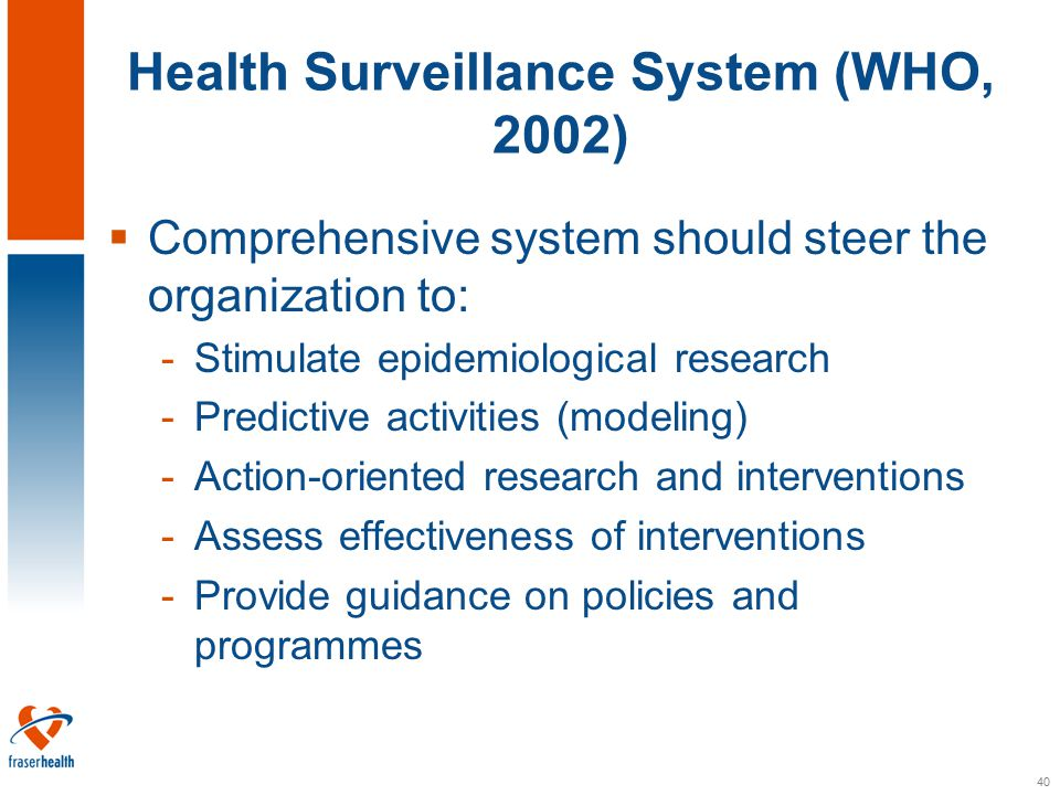40 Health Surveillance System (WHO, 2002)  Comprehensive system should steer the organization to: -Stimulate epidemiological research -Predictive activities (modeling) -Action-oriented research and interventions -Assess effectiveness of interventions -Provide guidance on policies and programmes
