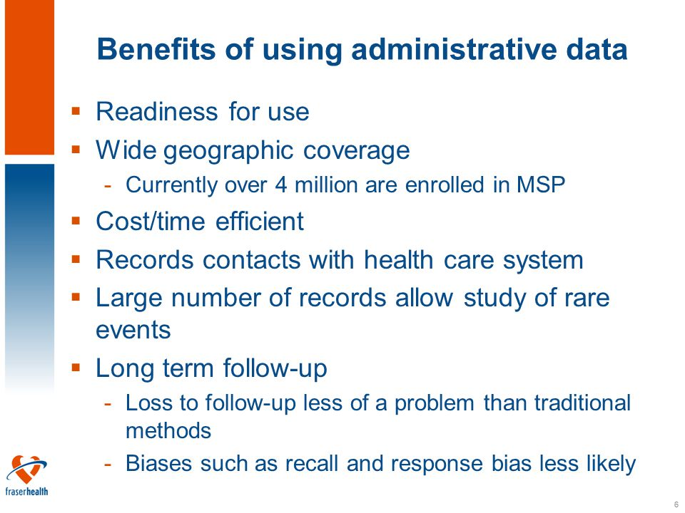 7 Limitations of using administrative data  Primary purpose is not to study health/disease outcomes -Lack of clinically relevant data  Issues surrounding validity or accuracy -Quality is highest for items directly associated with payment  Issues surrounding privacy/security  May exclude certain types of information -(e.g.