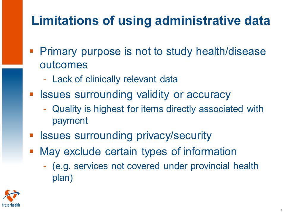 7 Limitations of using administrative data  Primary purpose is not to study health/disease outcomes -Lack of clinically relevant data  Issues surrounding validity or accuracy -Quality is highest for items directly associated with payment  Issues surrounding privacy/security  May exclude certain types of information -(e.g.