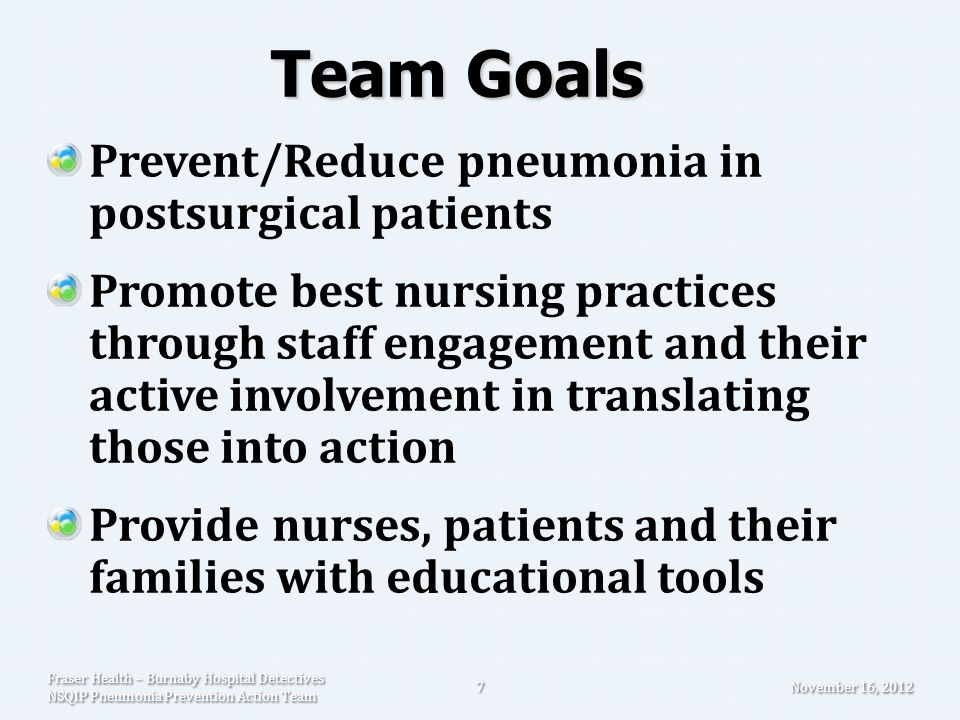 Measures PDSA cycles to assess how well we are implementing best practices NSQIP risk & non-risk adjusted data Staff engagement November 16, 2012 Fraser Health – Burnaby Hospital Detectives NSQIP Pneumonia Prevention Action Team 8
