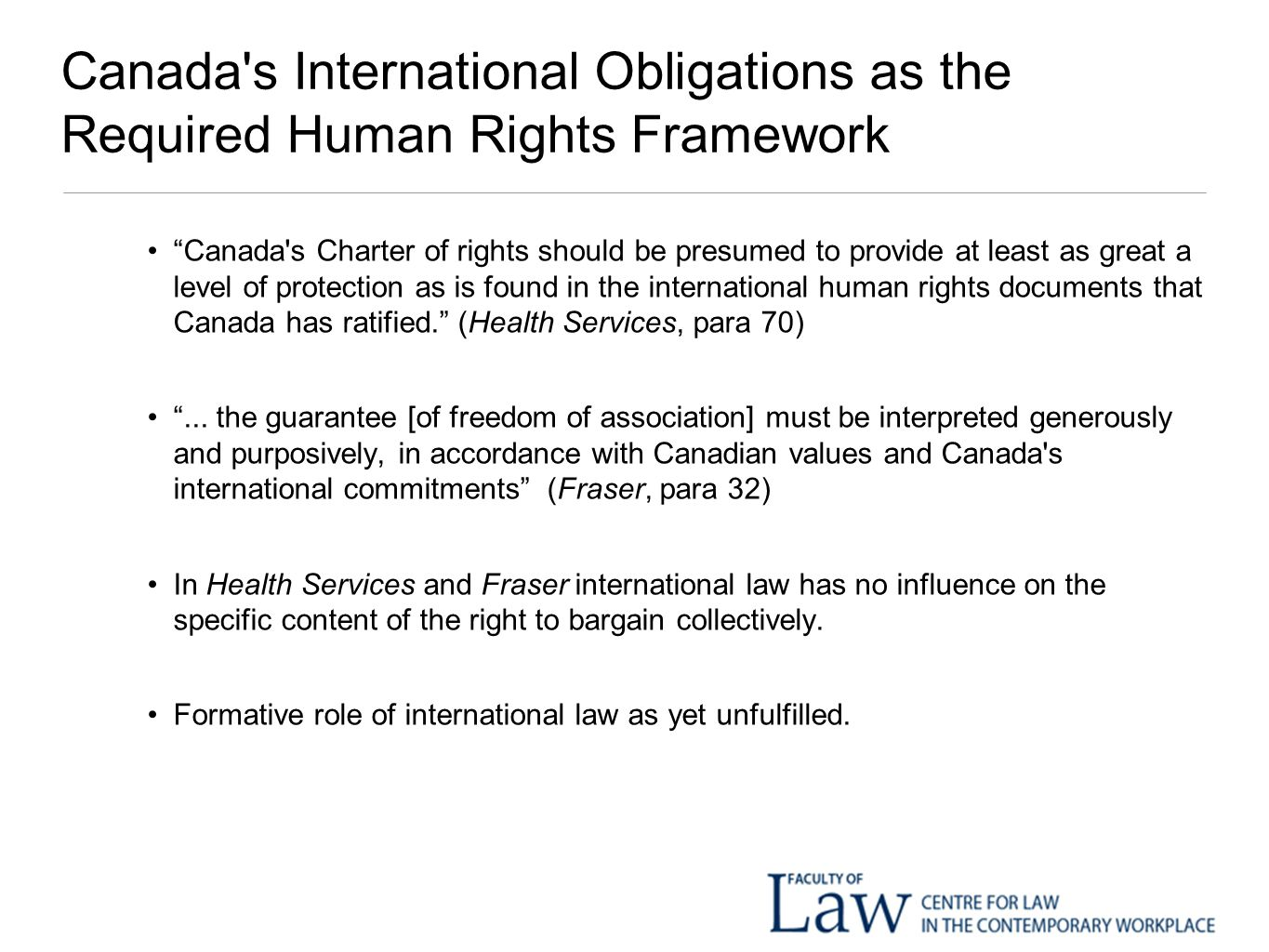 Canada s International Obligations as the Required Human Rights Framework Canada s Charter of rights should be presumed to provide at least as great a level of protection as is found in the international human rights documents that Canada has ratified. (Health Services, para 70) ...