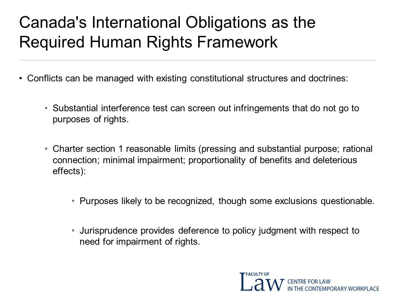 Canada s International Obligations as the Required Human Rights Framework Conflicts can be managed with existing constitutional structures and doctrines: Substantial interference test can screen out infringements that do not go to purposes of rights.