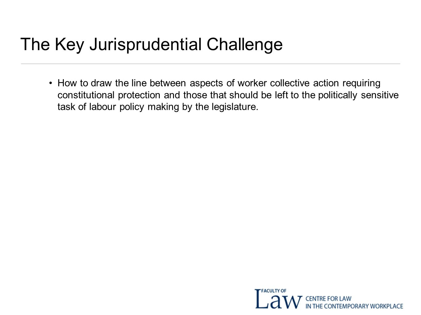 The Key Jurisprudential Challenge How to draw the line between aspects of worker collective action requiring constitutional protection and those that should be left to the politically sensitive task of labour policy making by the legislature.