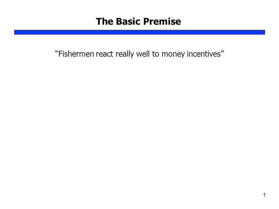 The Basic Premise 1 Fishermen react really well to money incentives
