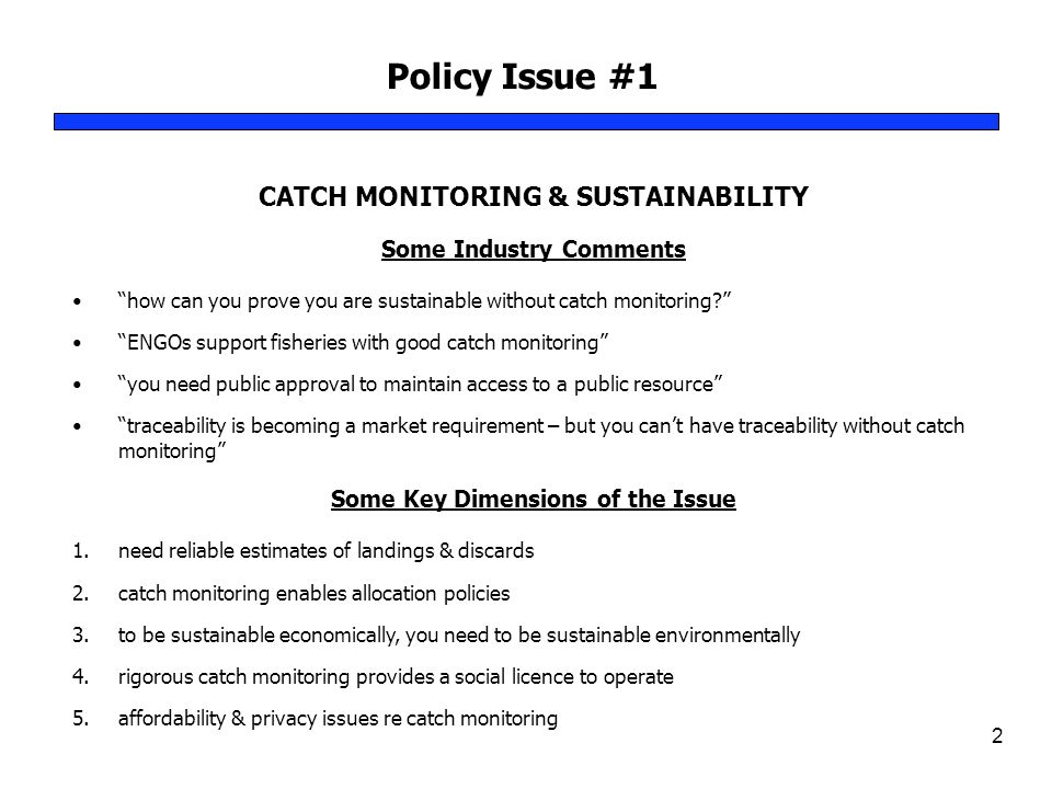 Policy Issue #1 2 CATCH MONITORING & SUSTAINABILITY Some Industry Comments how can you prove you are sustainable without catch monitoring ENGOs support fisheries with good catch monitoring you need public approval to maintain access to a public resource traceability is becoming a market requirement – but you can't have traceability without catch monitoring Some Key Dimensions of the Issue 1.need reliable estimates of landings & discards 2.catch monitoring enables allocation policies 3.to be sustainable economically, you need to be sustainable environmentally 4.rigorous catch monitoring provides a social licence to operate 5.affordability & privacy issues re catch monitoring