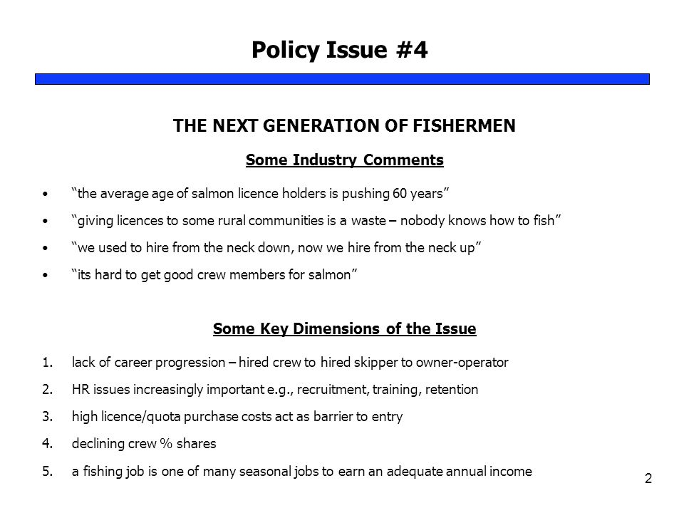 Policy Issue #4 2 THE NEXT GENERATION OF FISHERMEN Some Industry Comments the average age of salmon licence holders is pushing 60 years giving licences to some rural communities is a waste – nobody knows how to fish we used to hire from the neck down, now we hire from the neck up its hard to get good crew members for salmon Some Key Dimensions of the Issue 1.lack of career progression – hired crew to hired skipper to owner-operator 2.HR issues increasingly important e.g., recruitment, training, retention 3.high licence/quota purchase costs act as barrier to entry 4.declining crew % shares 5.a fishing job is one of many seasonal jobs to earn an adequate annual income