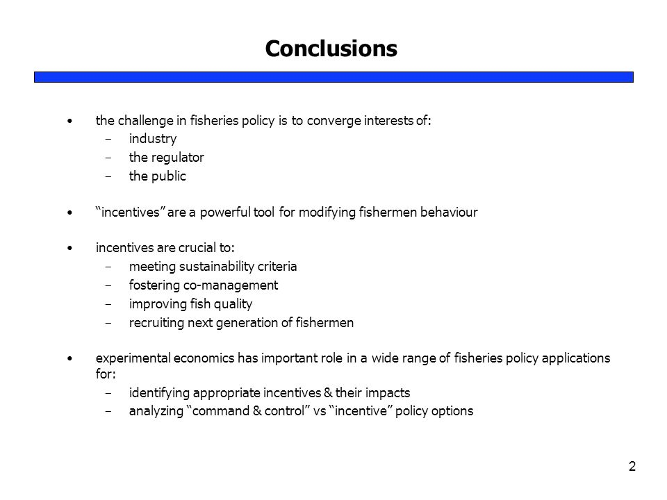 Conclusions 2 the challenge in fisheries policy is to converge interests of: ­ industry ­ the regulator ­ the public incentives are a powerful tool for modifying fishermen behaviour incentives are crucial to: ­ meeting sustainability criteria ­ fostering co-management ­ improving fish quality ­ recruiting next generation of fishermen experimental economics has important role in a wide range of fisheries policy applications for: ­ identifying appropriate incentives & their impacts ­ analyzing command & control vs incentive policy options
