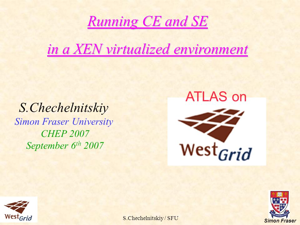 S.Chechelnitskiy / SFU Simon Fraser Running CE and SE in a XEN virtualized environment Motivation Proposed architecture Required software XEN performance tests Test suite and results Implementation schedule Running SE in XEN Conclusion ATLAS on