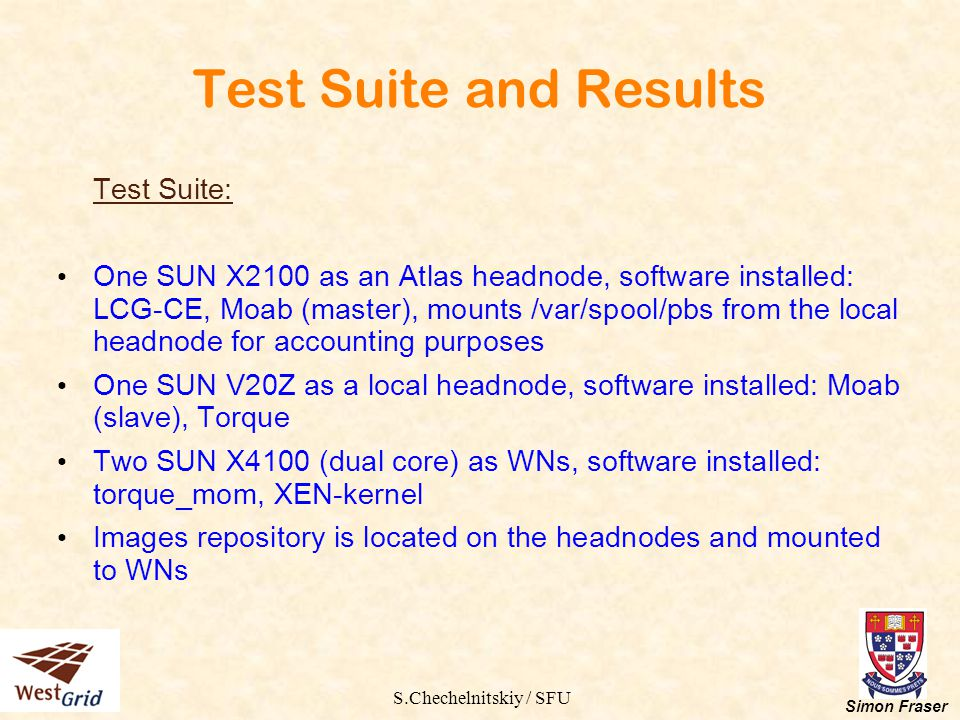 S.Chechelnitskiy / SFU Simon Fraser Test Suite and Results Test Suite: One SUN X2100 as an Atlas headnode, software installed: LCG-CE, Moab (master),