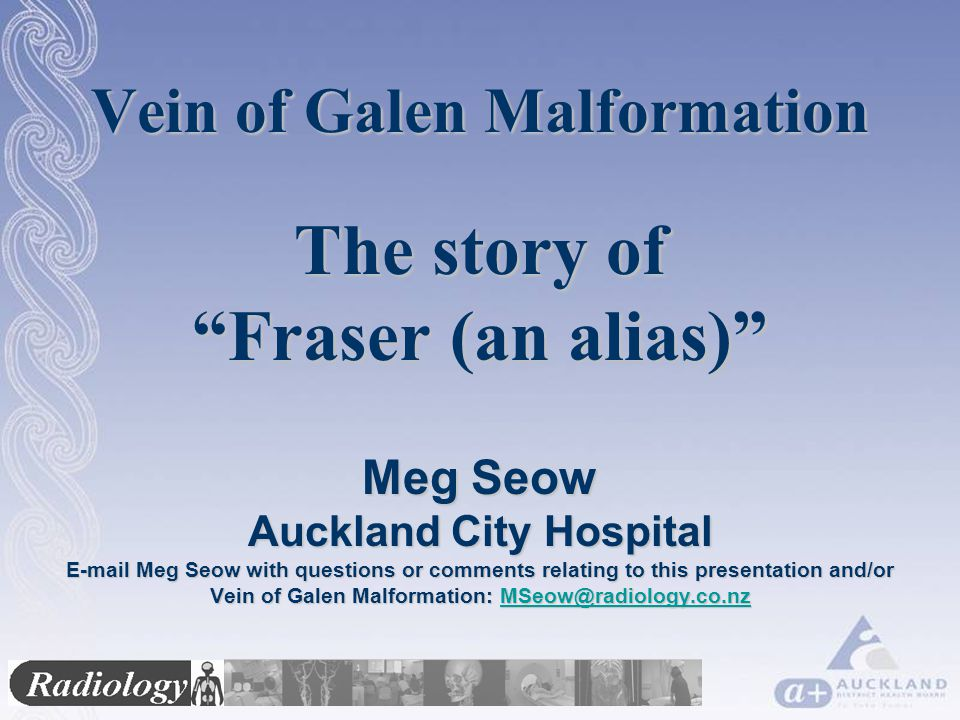 Vein of Galen Malformation The story of Fraser (an alias) Meg Seow Auckland City Hospital E-mail Meg Seow with questions or comments relating to this presentation and/or Vein of Galen Malformation: MSeow@radiology.co.nz MSeow@radiology.co.nz