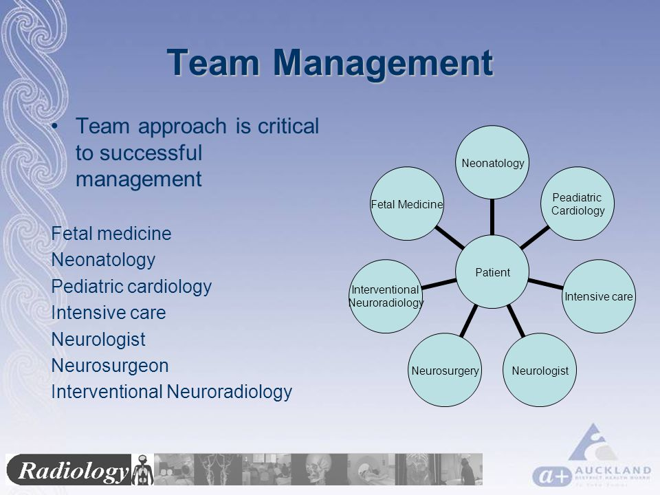 Team Management Team approach is critical to successful management Fetal medicine Neonatology Pediatric cardiology Intensive care Neurologist Neurosurgeon Interventional Neuroradiology Patient Neonatology Peadiatric Cardiology Intensive careNeurologistNeurosurgery Interventional Neuroradiology Fetal Medicine