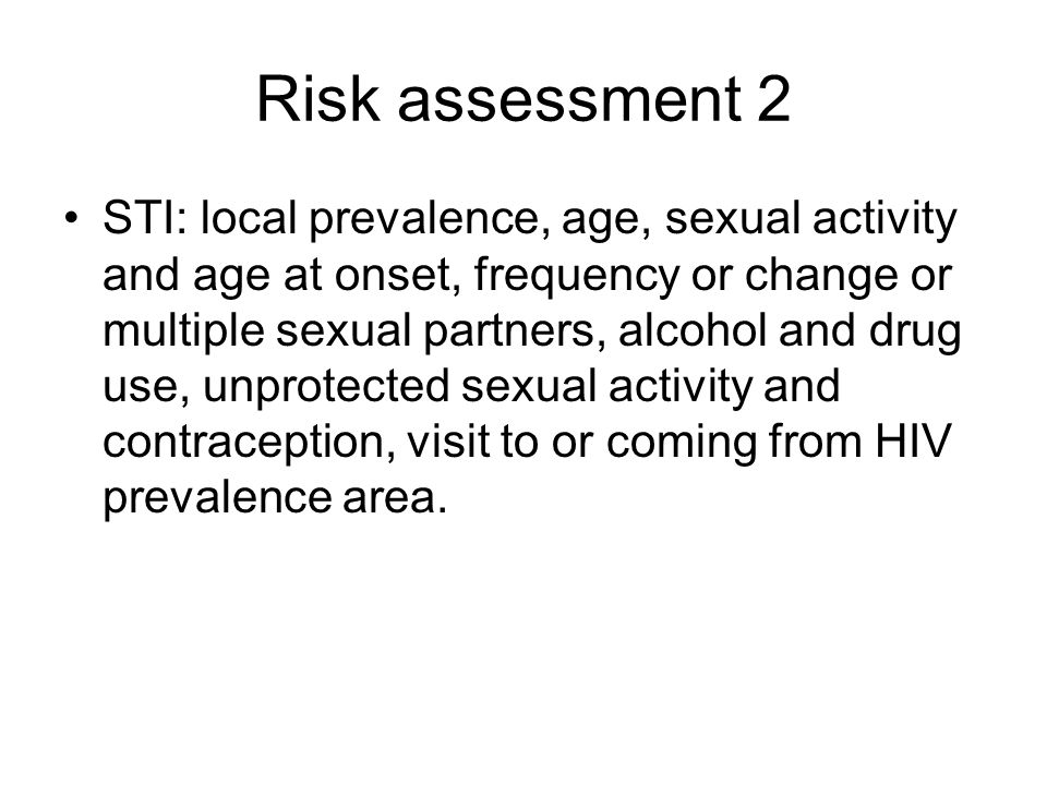 Risk assessment 2 STI: local prevalence, age, sexual activity and age at onset, frequency or change or multiple sexual partners, alcohol and drug use, unprotected sexual activity and contraception, visit to or coming from HIV prevalence area.