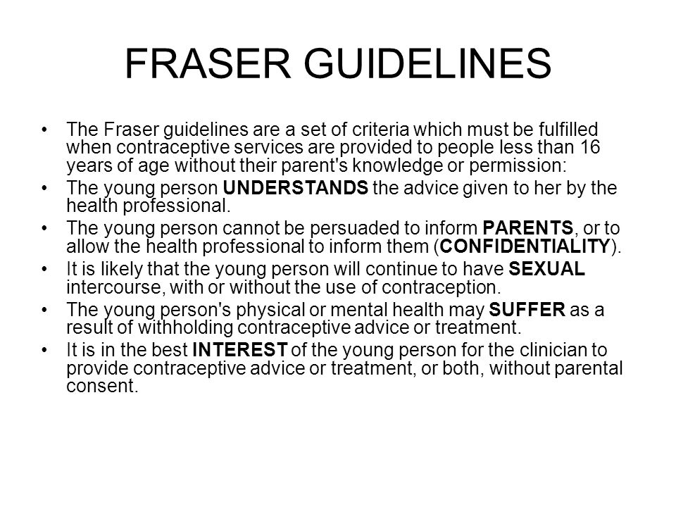 FRASER GUIDELINES The Fraser guidelines are a set of criteria which must be fulfilled when contraceptive services are provided to people less than 16 years of age without their parent s knowledge or permission: The young person UNDERSTANDS the advice given to her by the health professional.