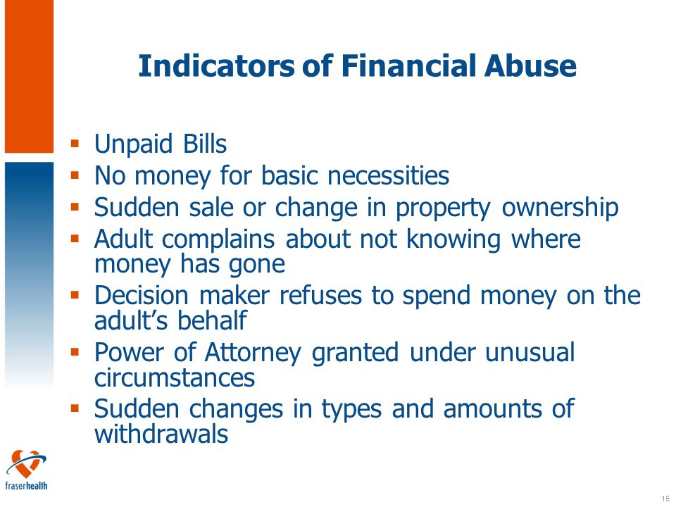 15 Indicators of Financial Abuse  Unpaid Bills  No money for basic necessities  Sudden sale or change in property ownership  Adult complains about not knowing where money has gone  Decision maker refuses to spend money on the adult's behalf  Power of Attorney granted under unusual circumstances  Sudden changes in types and amounts of withdrawals