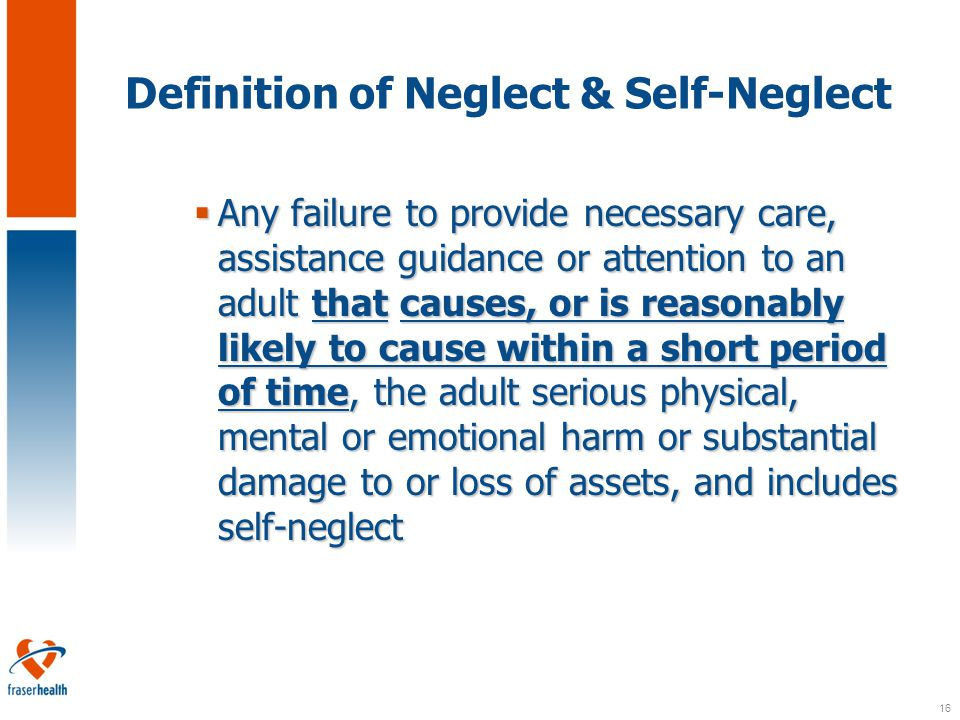 16 Definition of Neglect & Self-Neglect  Any failure to provide necessary care, assistance guidance or attention to an adult that causes, or is reasonably likely to cause within a short period of time, the adult serious physical, mental or emotional harm or substantial damage to or loss of assets, and includes self-neglect