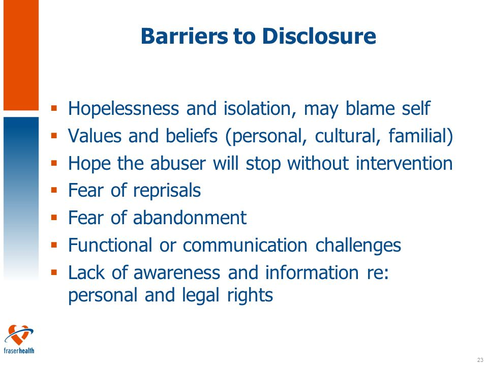 23 Barriers to Disclosure  Hopelessness and isolation, may blame self  Values and beliefs (personal, cultural, familial)  Hope the abuser will stop without intervention  Fear of reprisals  Fear of abandonment  Functional or communication challenges  Lack of awareness and information re: personal and legal rights