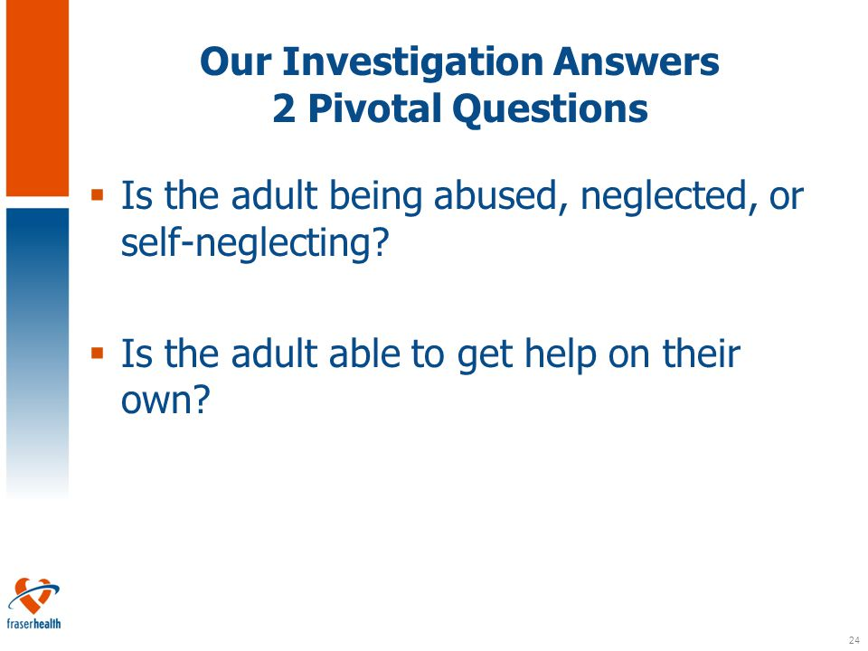 24 Our Investigation Answers 2 Pivotal Questions  Is the adult being abused, neglected, or self-neglecting.
