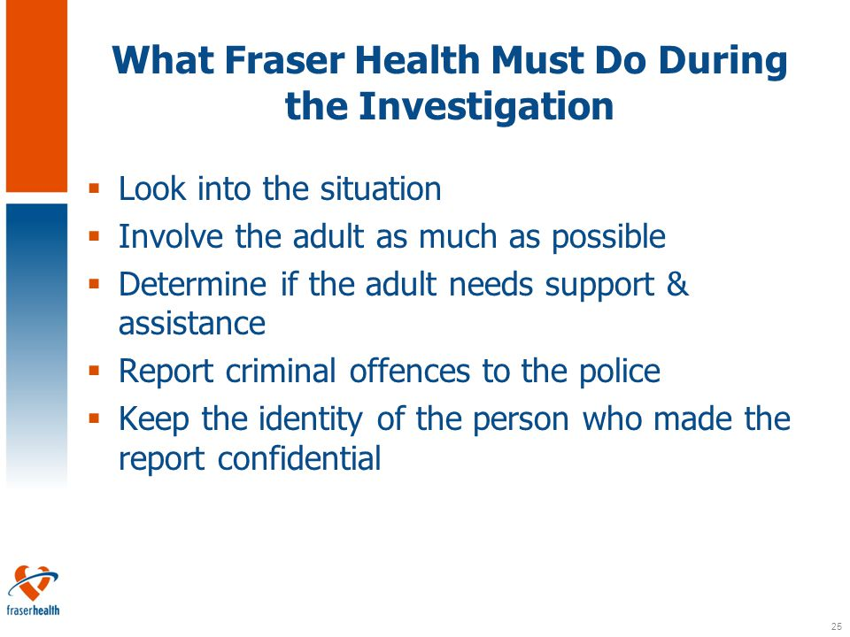 25 What Fraser Health Must Do During the Investigation  Look into the situation  Involve the adult as much as possible  Determine if the adult needs support & assistance  Report criminal offences to the police  Keep the identity of the person who made the report confidential