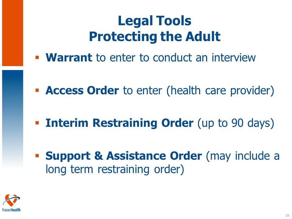 26 Legal Tools Protecting the Adult  Warrant to enter to conduct an interview  Access Order to enter (health care provider)  Interim Restraining Order (up to 90 days)  Support & Assistance Order (may include a long term restraining order)