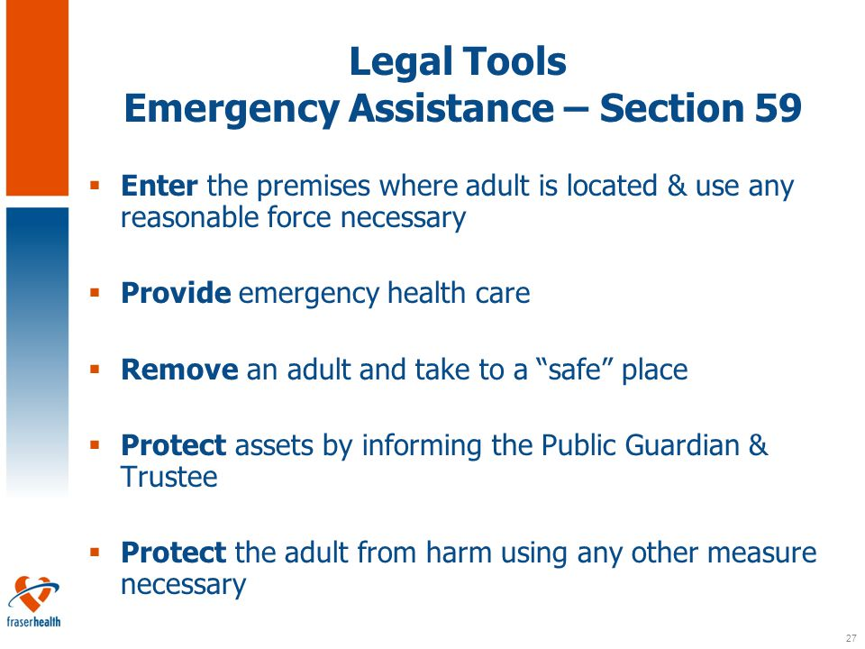27 Legal Tools Emergency Assistance – Section 59  Enter the premises where adult is located & use any reasonable force necessary  Provide emergency health care  Remove an adult and take to a safe place  Protect assets by informing the Public Guardian & Trustee  Protect the adult from harm using any other measure necessary