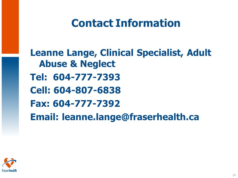 29 Contact Information Leanne Lange, Clinical Specialist, Adult Abuse & Neglect Tel: 604-777-7393 Cell: 604-807-6838 Fax: 604-777-7392 Email: leanne.lange@fraserhealth.ca