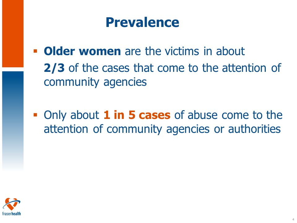 4 Prevalence  Older women are the victims in about 2/3 of the cases that come to the attention of community agencies  Only about 1 in 5 cases of abuse come to the attention of community agencies or authorities