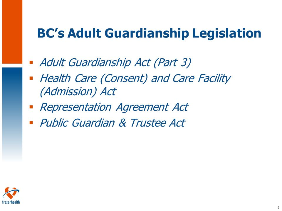 5 BC's Adult Guardianship Legislation  Adult Guardianship Act (Part 3)  Health Care (Consent) and Care Facility (Admission) Act  Representation Agreement Act  Public Guardian & Trustee Act