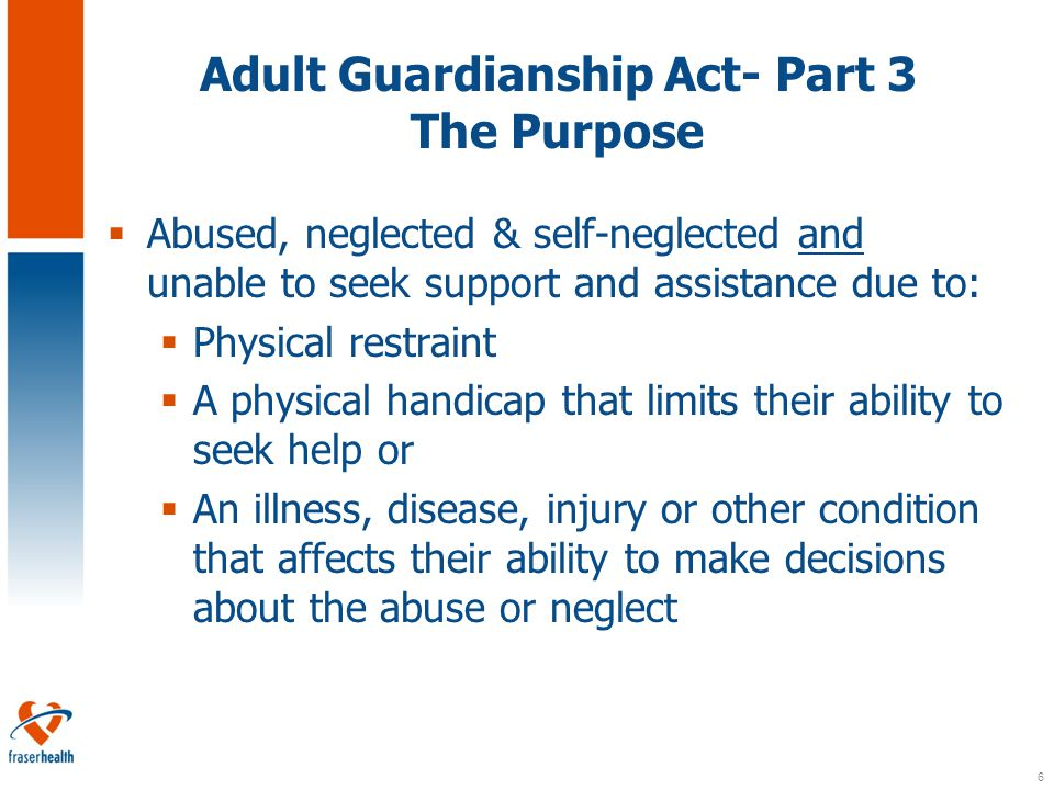 6 Adult Guardianship Act- Part 3 The Purpose  Abused, neglected & self-neglected and unable to seek support and assistance due to:  Physical restraint  A physical handicap that limits their ability to seek help or  An illness, disease, injury or other condition that affects their ability to make decisions about the abuse or neglect