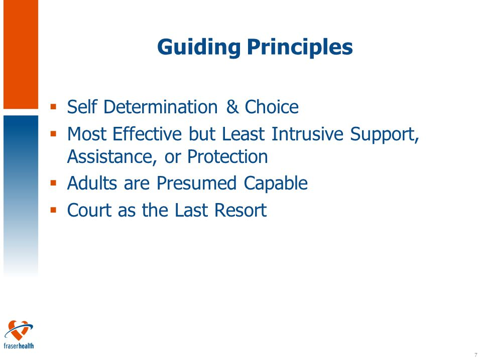 7 Guiding Principles  Self Determination & Choice  Most Effective but Least Intrusive Support, Assistance, or Protection  Adults are Presumed Capable  Court as the Last Resort