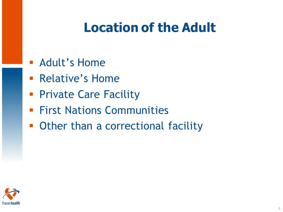 9 Location of the Adult  Adult's Home  Relative's Home  Private Care Facility  First Nations Communities  Other than a correctional facility